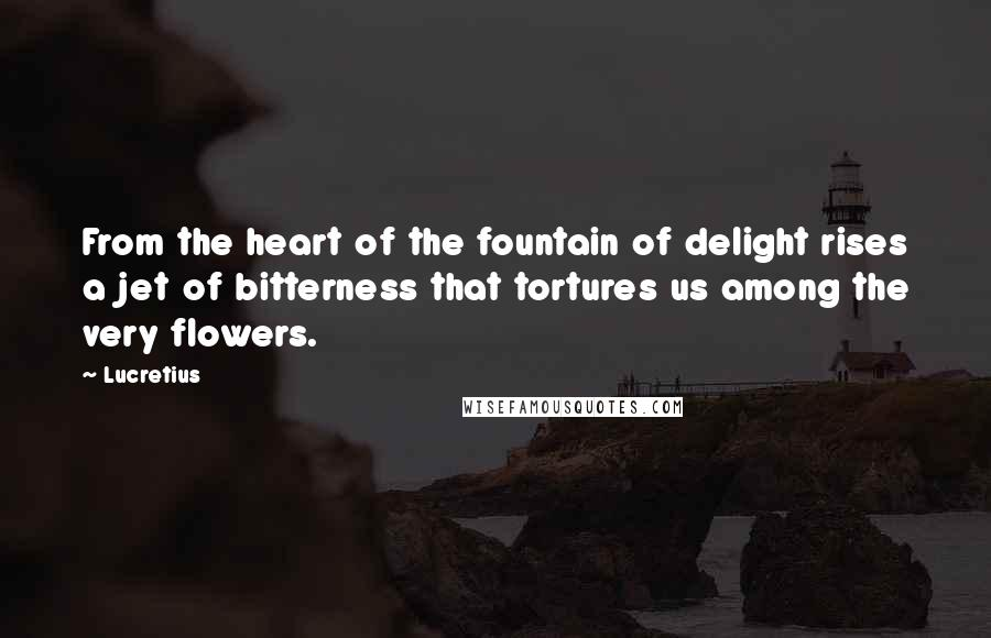Lucretius quotes: From the heart of the fountain of delight rises a jet of bitterness that tortures us among the very flowers.