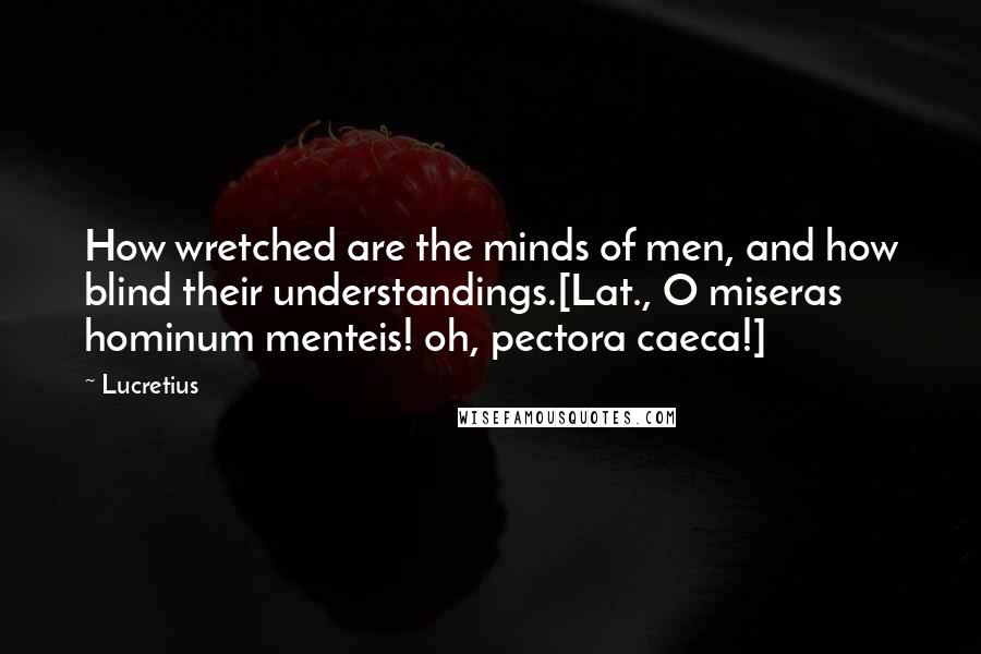 Lucretius quotes: How wretched are the minds of men, and how blind their understandings.[Lat., O miseras hominum menteis! oh, pectora caeca!]