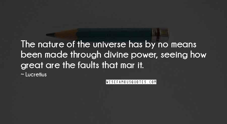 Lucretius quotes: The nature of the universe has by no means been made through divine power, seeing how great are the faults that mar it.