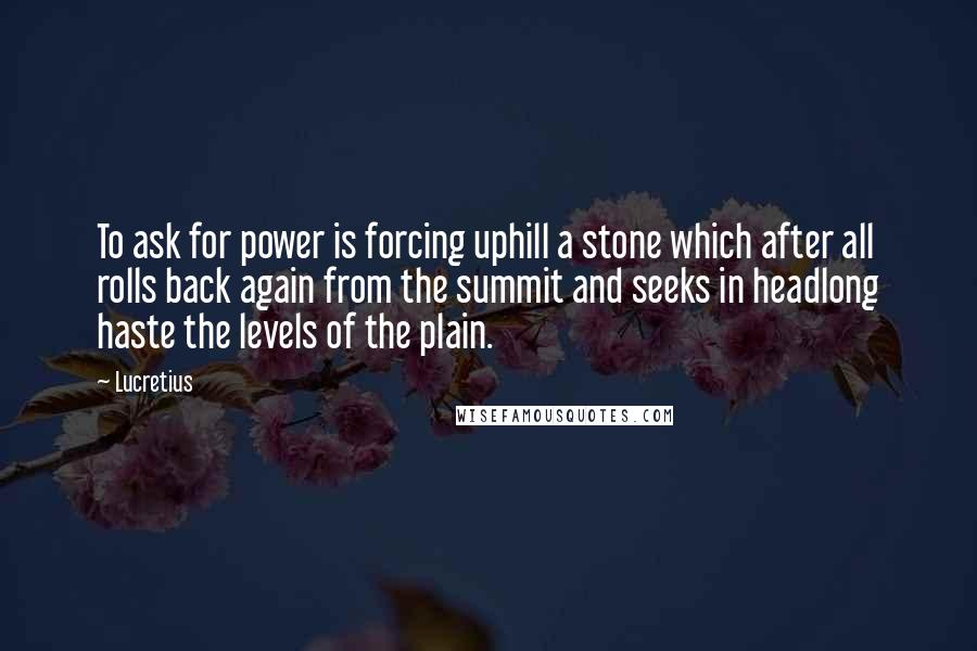 Lucretius quotes: To ask for power is forcing uphill a stone which after all rolls back again from the summit and seeks in headlong haste the levels of the plain.