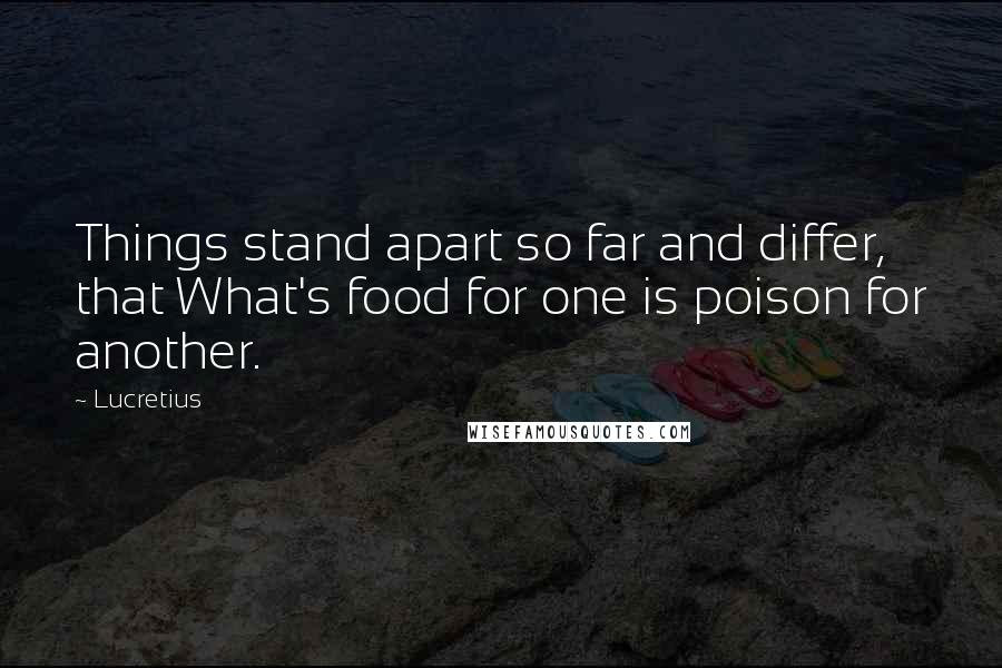 Lucretius quotes: Things stand apart so far and differ, that What's food for one is poison for another.
