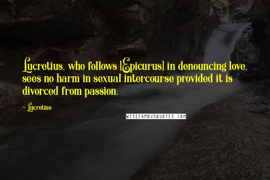Lucretius quotes: Lucretius, who follows [Epicurus] in denouncing love, sees no harm in sexual intercourse provided it is divorced from passion.
