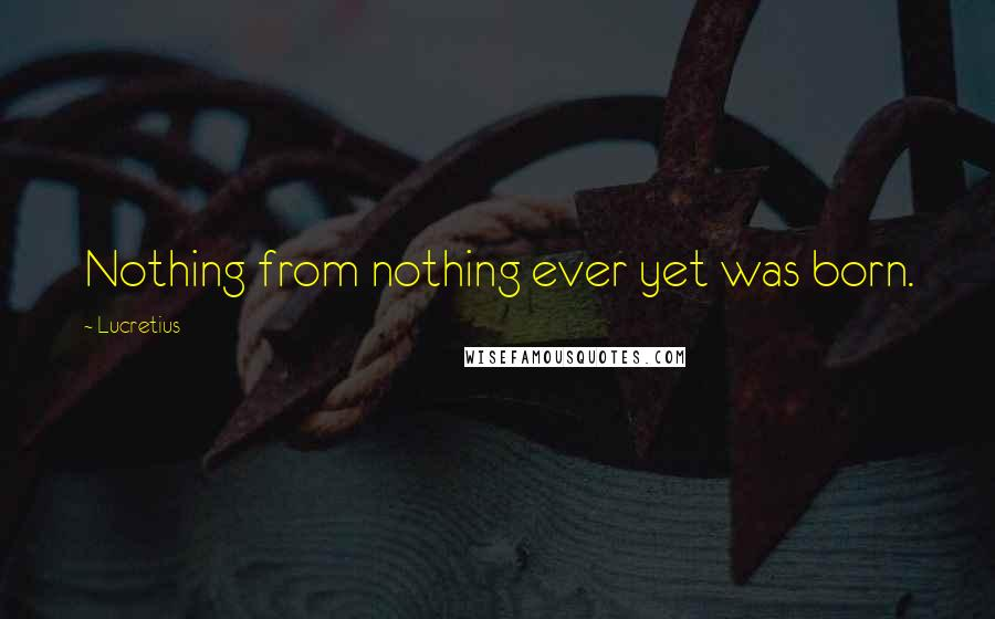 Lucretius quotes: Nothing from nothing ever yet was born.