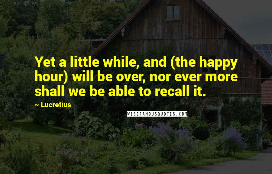 Lucretius quotes: Yet a little while, and (the happy hour) will be over, nor ever more shall we be able to recall it.