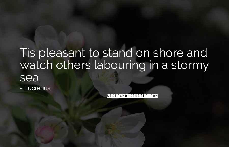Lucretius quotes: Tis pleasant to stand on shore and watch others labouring in a stormy sea.