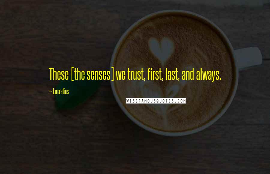 Lucretius quotes: These [the senses] we trust, first, last, and always.