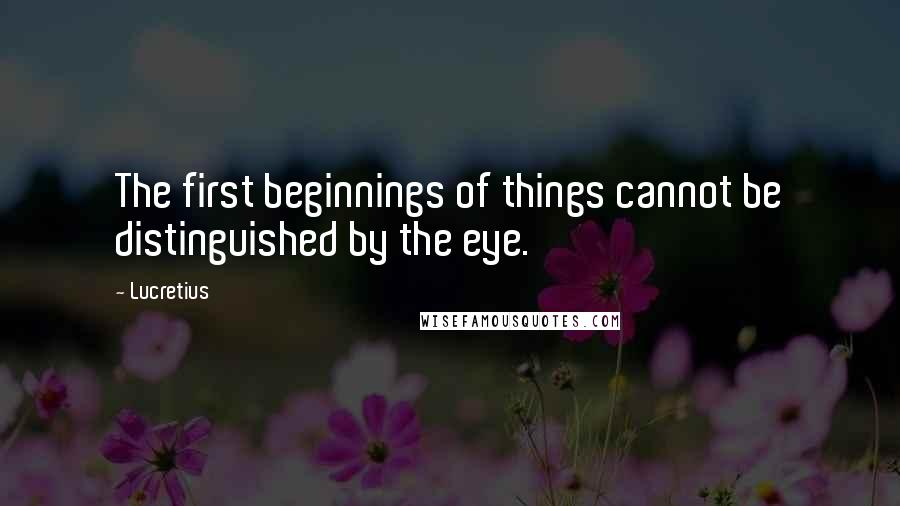 Lucretius quotes: The first beginnings of things cannot be distinguished by the eye.