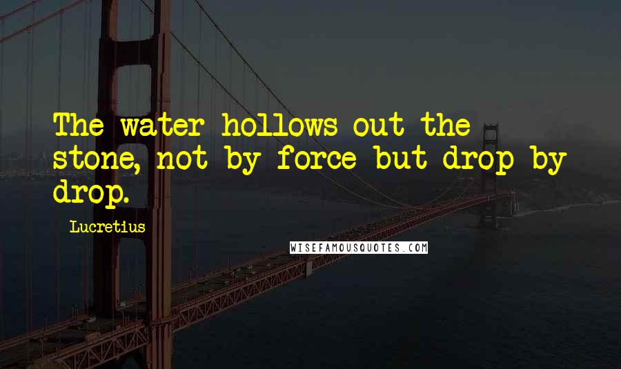 Lucretius quotes: The water hollows out the stone, not by force but drop by drop.