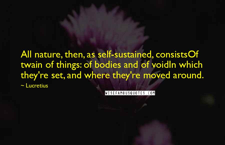 Lucretius quotes: All nature, then, as self-sustained, consistsOf twain of things: of bodies and of voidIn which they're set, and where they're moved around.