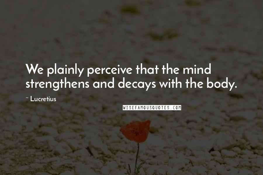 Lucretius quotes: We plainly perceive that the mind strengthens and decays with the body.