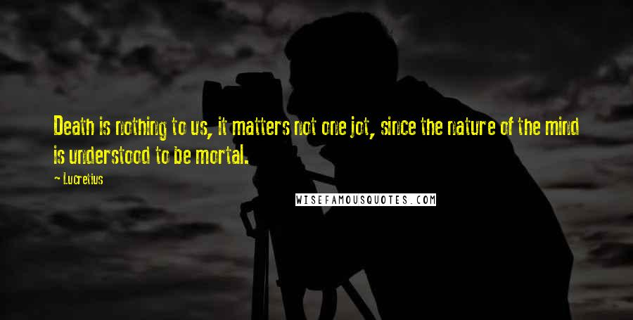 Lucretius quotes: Death is nothing to us, it matters not one jot, since the nature of the mind is understood to be mortal.