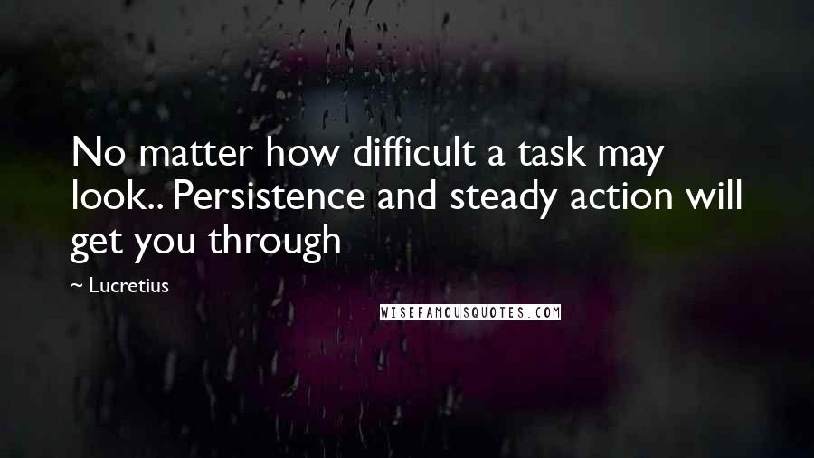 Lucretius quotes: No matter how difficult a task may look.. Persistence and steady action will get you through