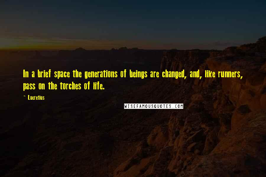 Lucretius quotes: In a brief space the generations of beings are changed, and, like runners, pass on the torches of life.