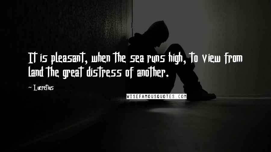 Lucretius quotes: It is pleasant, when the sea runs high, to view from land the great distress of another.