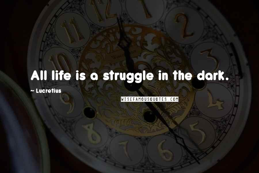 Lucretius quotes: All life is a struggle in the dark.