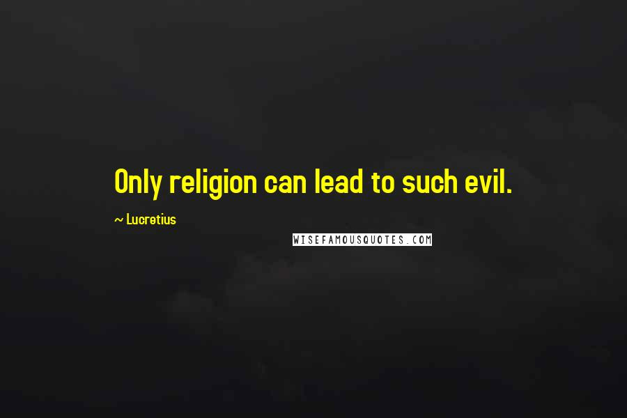 Lucretius quotes: Only religion can lead to such evil.