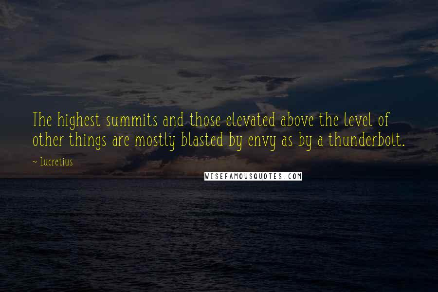 Lucretius quotes: The highest summits and those elevated above the level of other things are mostly blasted by envy as by a thunderbolt.