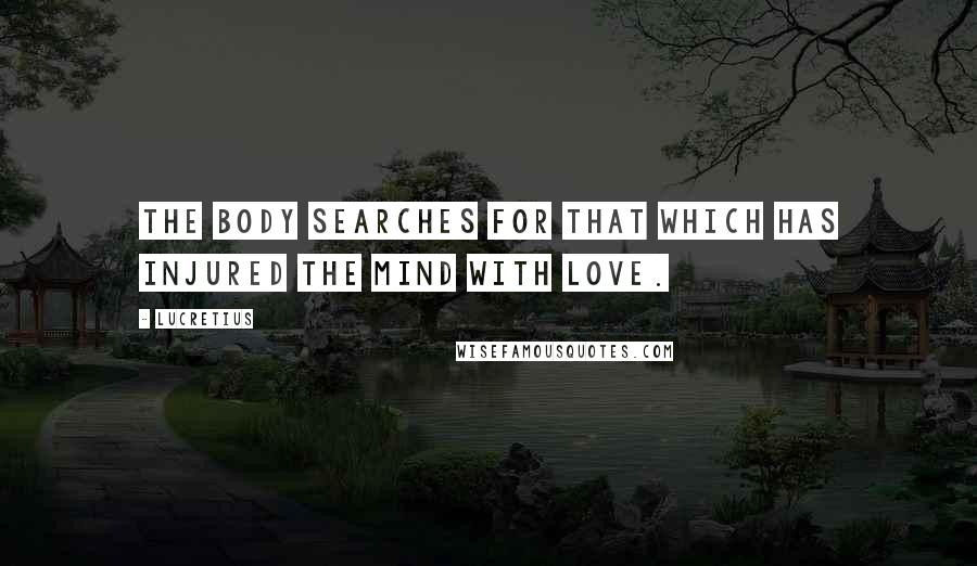Lucretius quotes: The body searches for that which has injured the mind with love.