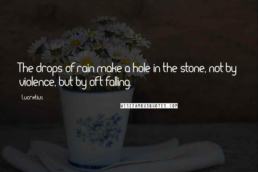 Lucretius quotes: The drops of rain make a hole in the stone, not by violence, but by oft falling.