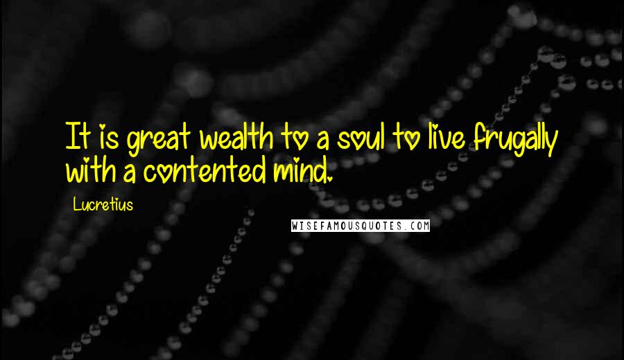 Lucretius quotes: It is great wealth to a soul to live frugally with a contented mind.