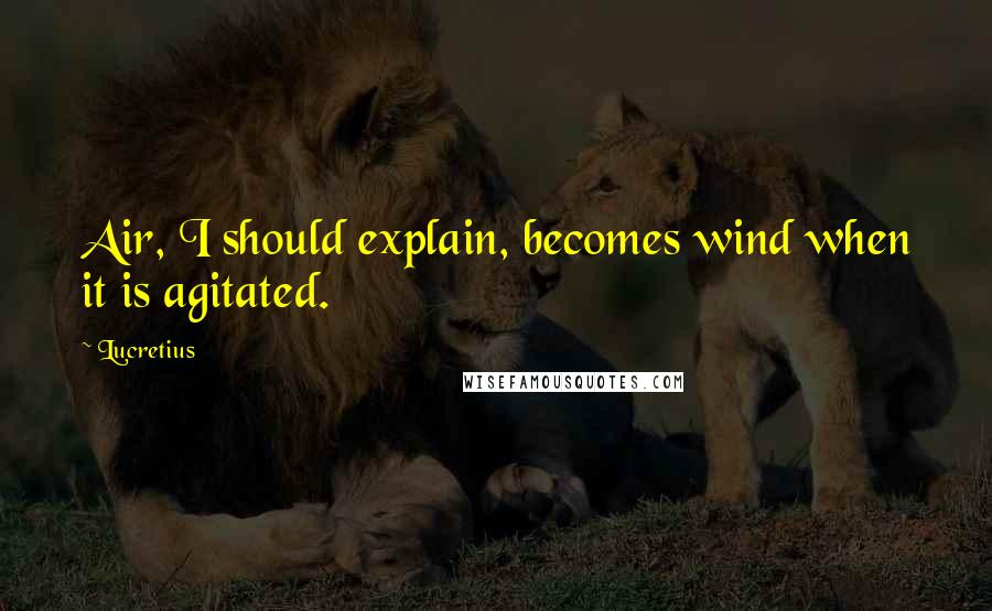 Lucretius quotes: Air, I should explain, becomes wind when it is agitated.