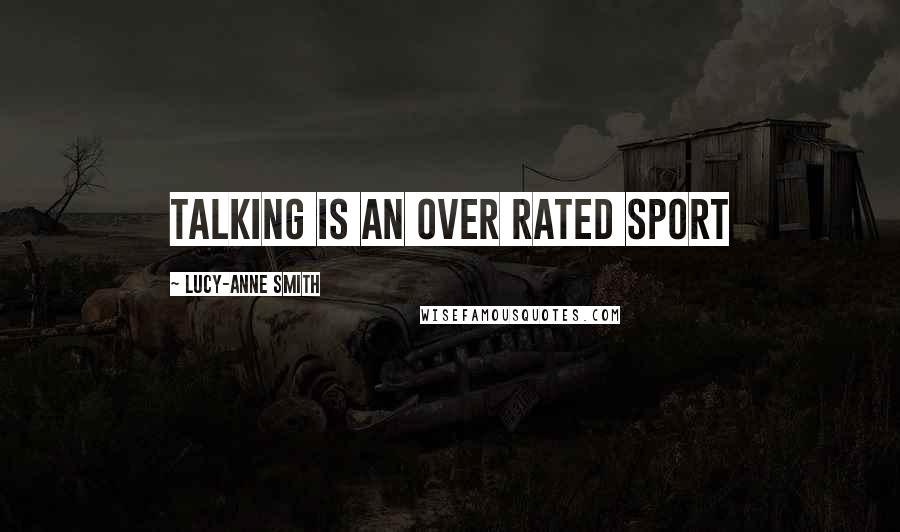 Lucy-Anne Smith quotes: Talking is an over rated sport
