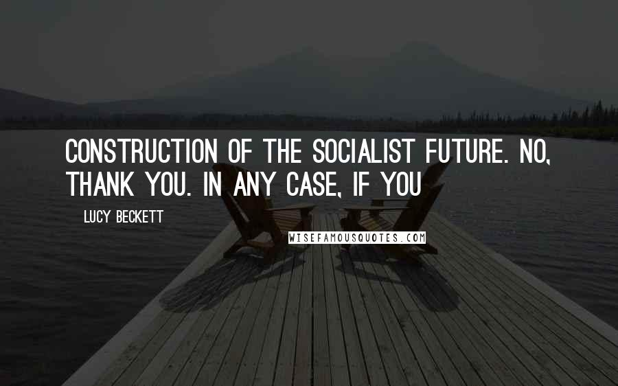Lucy Beckett quotes: Construction of the socialist future. No, thank you. In any case, if you