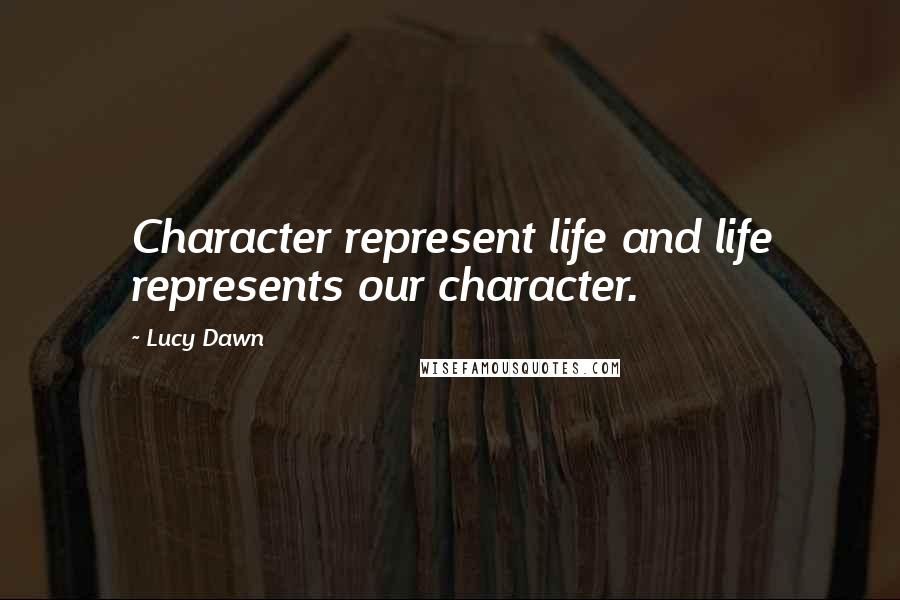Lucy Dawn quotes: Character represent life and life represents our character.