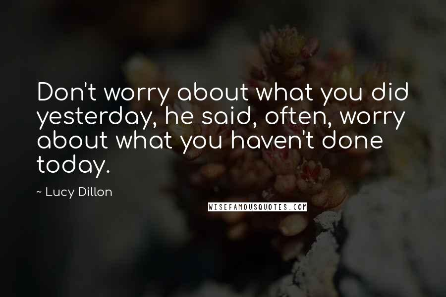 Lucy Dillon quotes: Don't worry about what you did yesterday, he said, often, worry about what you haven't done today.
