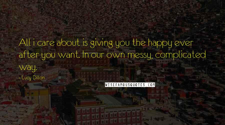 Lucy Dillon quotes: All i care about is giving you the happy ever after you want. In our own messy, complicated way.