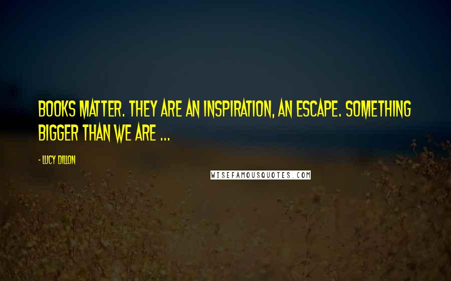 Lucy Dillon quotes: Books matter. They are an inspiration, an escape. Something bigger than we are ...