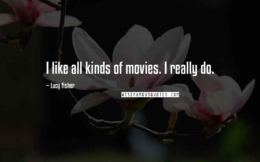 Lucy Fisher quotes: I like all kinds of movies. I really do.