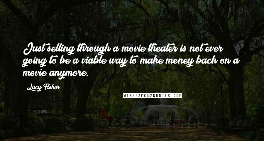 Lucy Fisher quotes: Just selling through a movie theater is not ever going to be a viable way to make money back on a movie anymore.