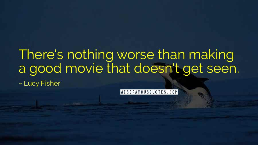 Lucy Fisher quotes: There's nothing worse than making a good movie that doesn't get seen.