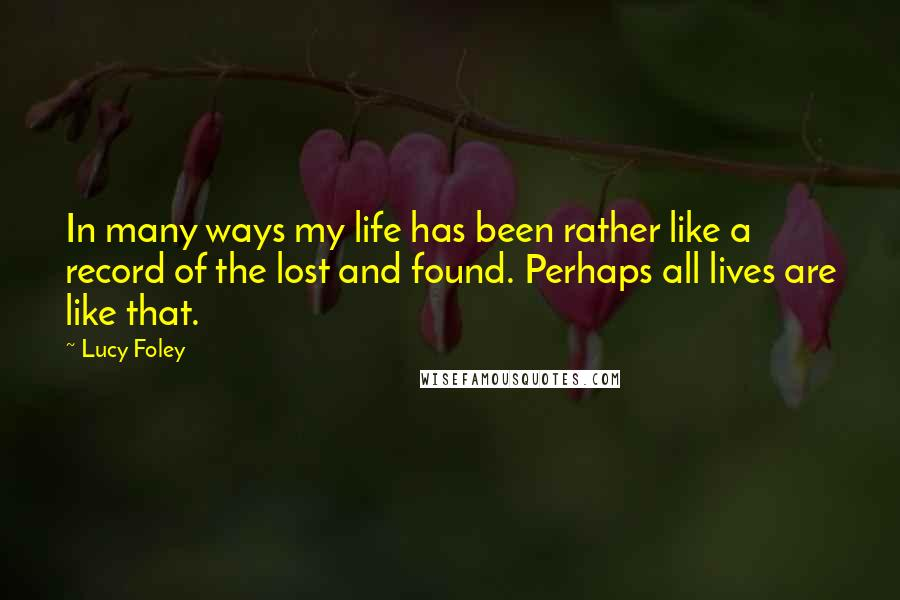 Lucy Foley quotes: In many ways my life has been rather like a record of the lost and found. Perhaps all lives are like that.