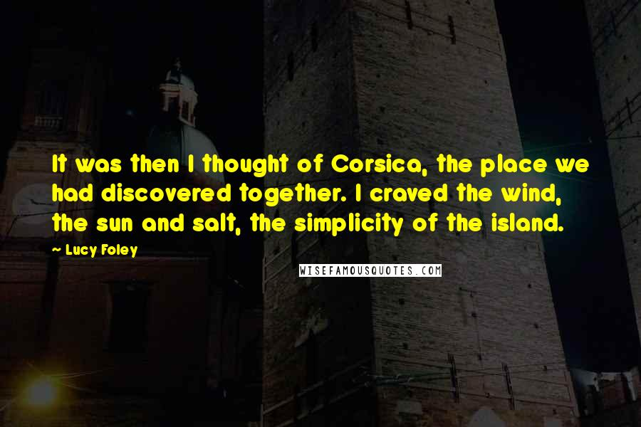 Lucy Foley quotes: It was then I thought of Corsica, the place we had discovered together. I craved the wind, the sun and salt, the simplicity of the island.