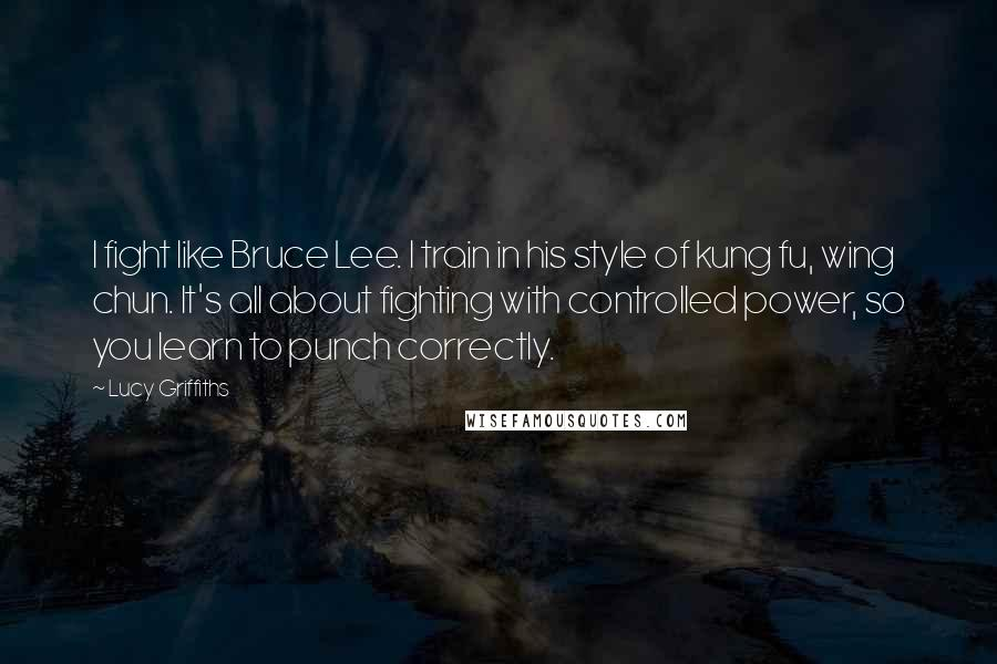 Lucy Griffiths quotes: I fight like Bruce Lee. I train in his style of kung fu, wing chun. It's all about fighting with controlled power, so you learn to punch correctly.