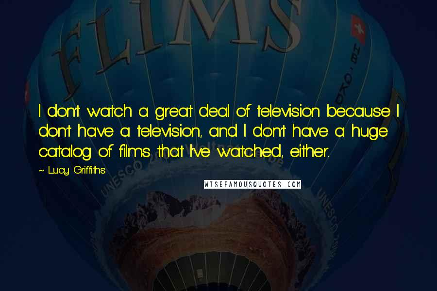 Lucy Griffiths quotes: I don't watch a great deal of television because I don't have a television, and I don't have a huge catalog of films that I've watched, either.