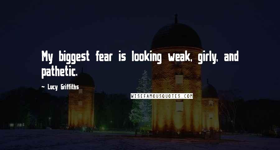 Lucy Griffiths quotes: My biggest fear is looking weak, girly, and pathetic.