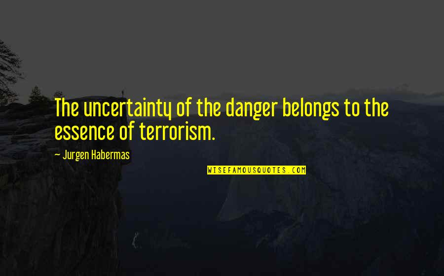 Lucy Heartfilia Quotes By Jurgen Habermas: The uncertainty of the danger belongs to the