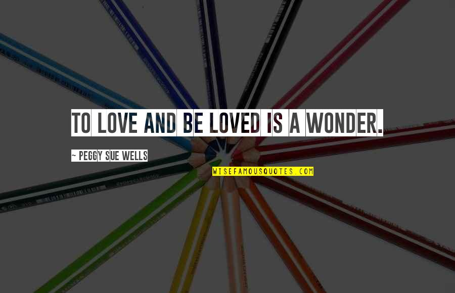 Lucy Heartfilia Quotes By Peggy Sue Wells: To love and be loved is a wonder.