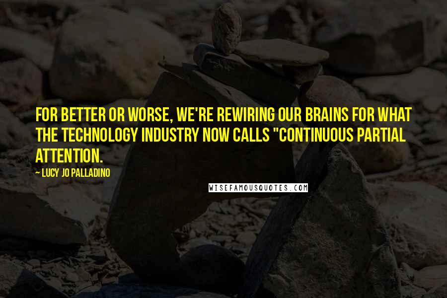 """Lucy Jo Palladino quotes: For better or worse, we're rewiring our brains for what the technology industry now calls """"continuous partial attention."""