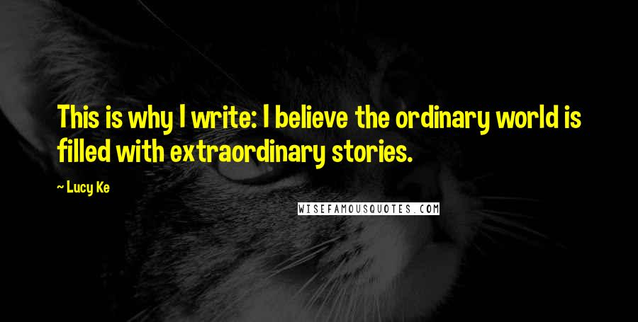 Lucy Ke quotes: This is why I write: I believe the ordinary world is filled with extraordinary stories.