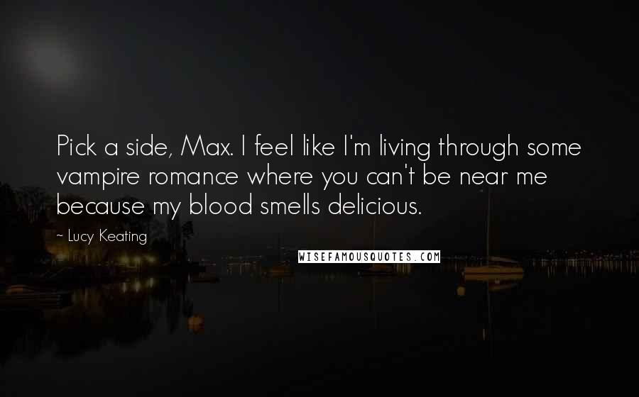 Lucy Keating quotes: Pick a side, Max. I feel like I'm living through some vampire romance where you can't be near me because my blood smells delicious.