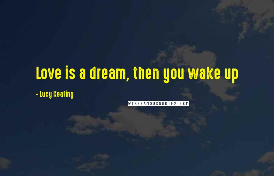 Lucy Keating quotes: Love is a dream, then you wake up
