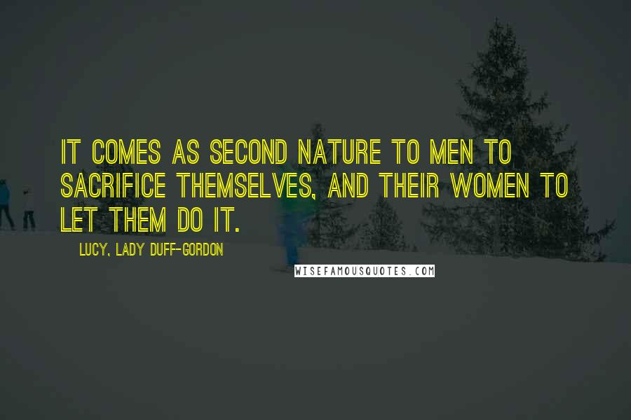 Lucy, Lady Duff-Gordon quotes: It comes as second nature to men to sacrifice themselves, and their women to let them do it.
