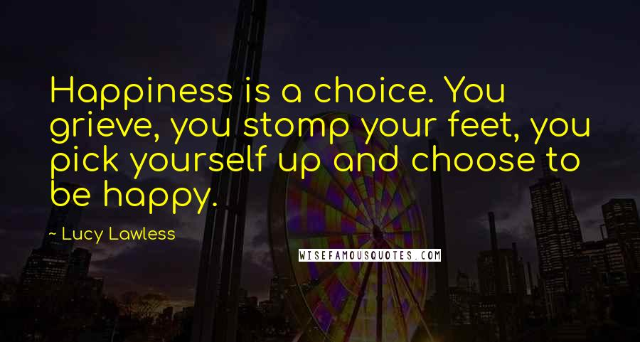 Lucy Lawless quotes: Happiness is a choice. You grieve, you stomp your feet, you pick yourself up and choose to be happy.