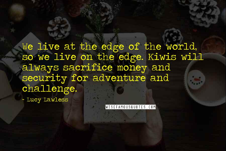 Lucy Lawless quotes: We live at the edge of the world, so we live on the edge. Kiwis will always sacrifice money and security for adventure and challenge.