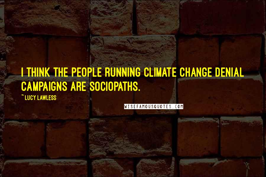 Lucy Lawless quotes: I think the people running climate change denial campaigns are sociopaths.
