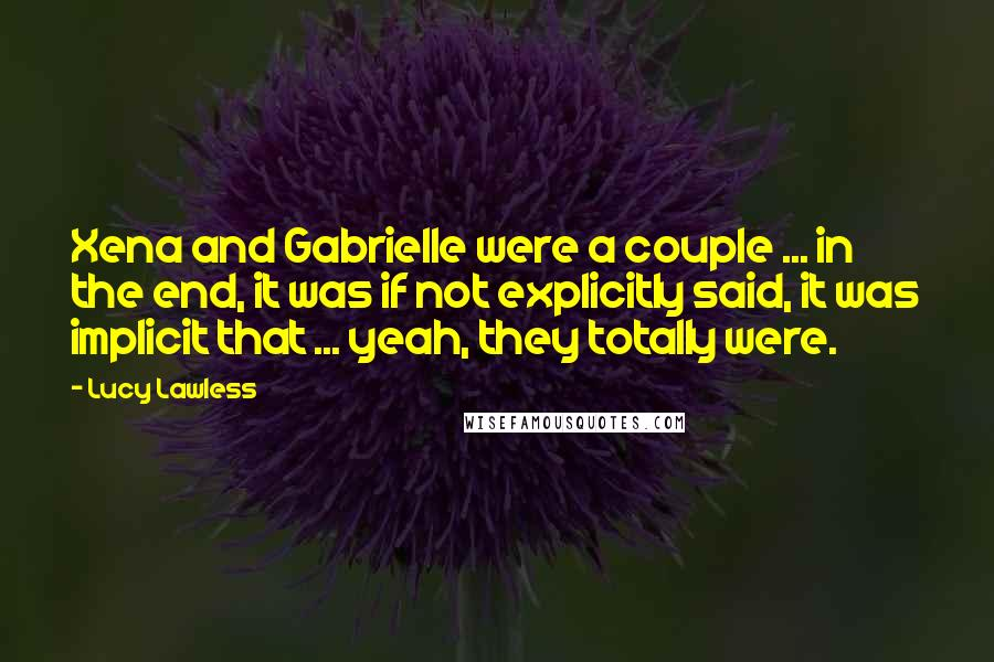 Lucy Lawless quotes: Xena and Gabrielle were a couple ... in the end, it was if not explicitly said, it was implicit that ... yeah, they totally were.